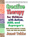 Creative Therapy for Children with Autism, ADD, and Asperger's - Using Artistic Creativity to Reach, Teach, and Touch Our Children