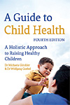 A Guide to Child Health - Fourth Edition - A Holistic Approach to Raising Healthy Children - INTRODUCTORY PRICE