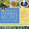 Rosemary Gladstar's Herbal Recipes for Vibrant Health - 174 Teas, Tonics, Oils, Salves, Tinctures and Other Natural Remedies for the Entire Family